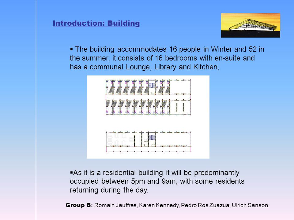 Introduction: Building  The building accommodates 16 people in Winter and 52 in the summer, it consists of 16 bedrooms with en-suite and has a communal Lounge, Library and Kitchen,  As it is a residential building it will be predominantly occupied between 5pm and 9am, with some residents returning during the day.