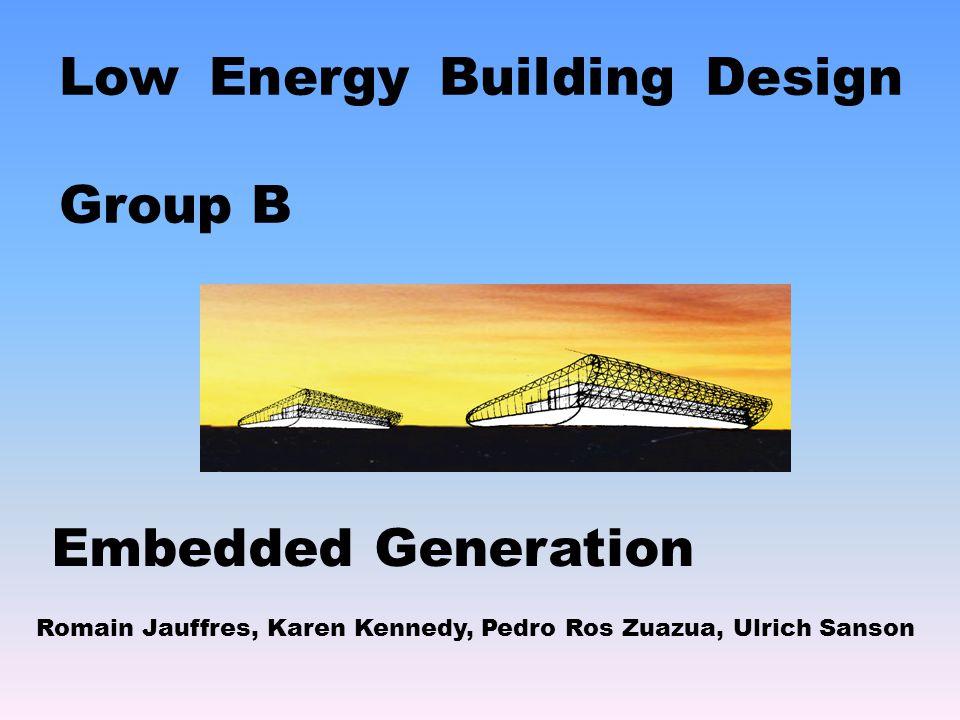 Low Energy Building Design Group B Romain Jauffres, Karen Kennedy, Pedro Ros Zuazua, Ulrich Sanson Embedded Generation
