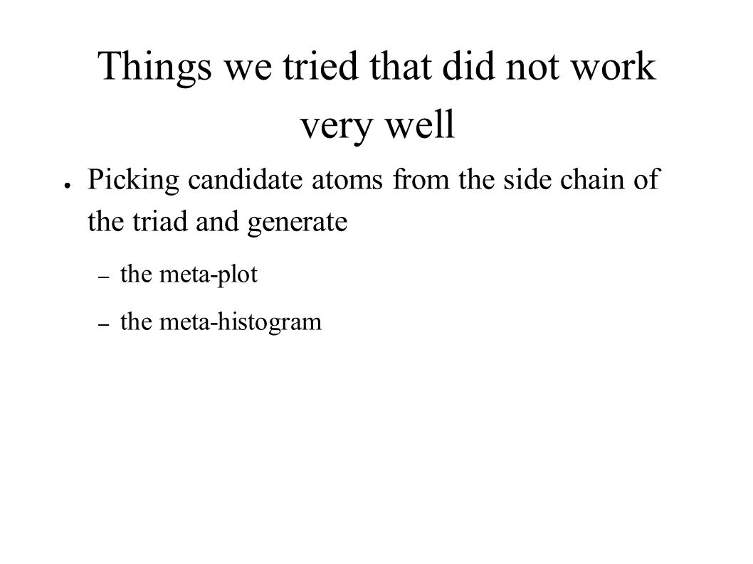 Things we tried that did not work very well ● Picking candidate atoms from the side chain of the triad and generate – the meta-plot – the meta-histogr