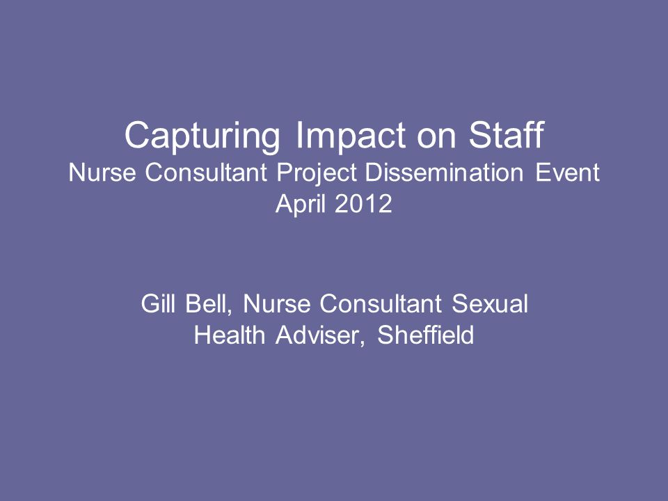 Capturing Impact on Staff Nurse Consultant Project Dissemination Event April 2012 Gill Bell, Nurse Consultant Sexual Health Adviser, Sheffield