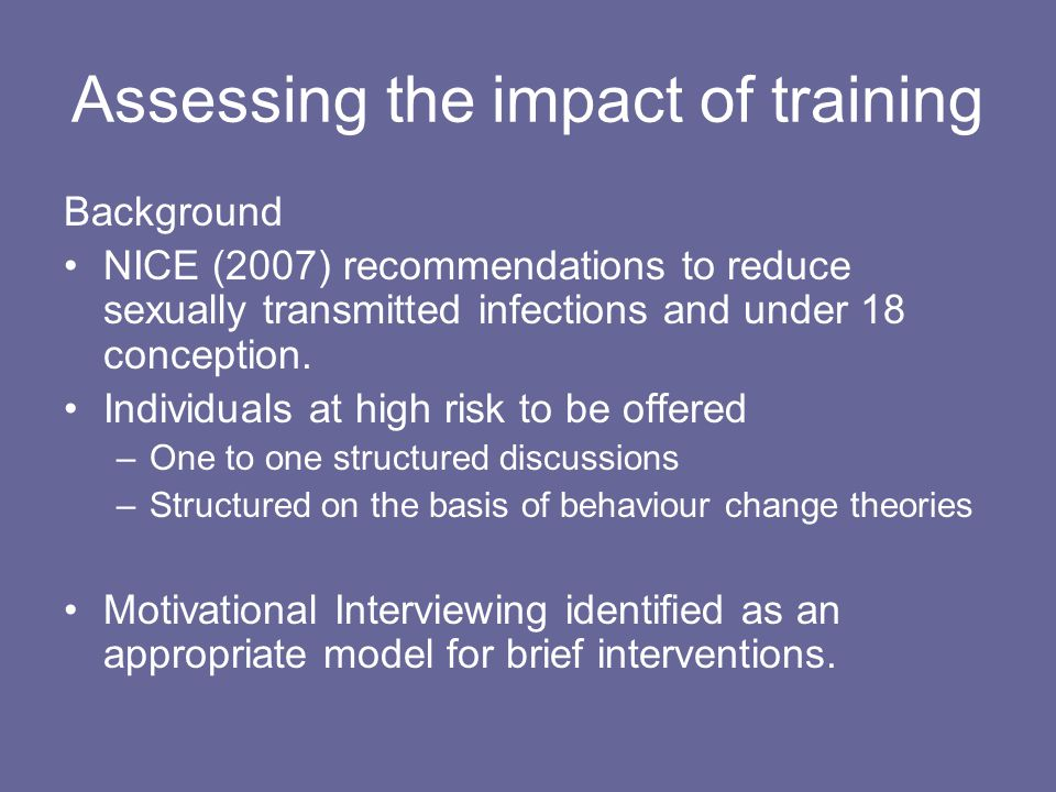 Assessing the impact of training Background NICE (2007) recommendations to reduce sexually transmitted infections and under 18 conception.