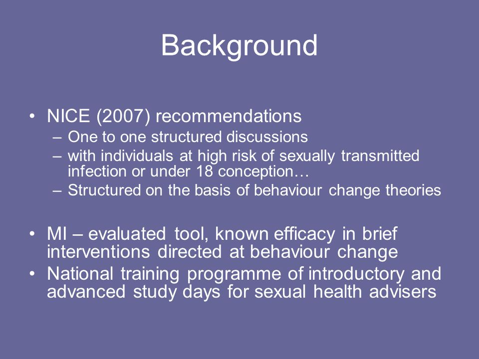Background NICE (2007) recommendations –One to one structured discussions –with individuals at high risk of sexually transmitted infection or under 18 conception… –Structured on the basis of behaviour change theories MI – evaluated tool, known efficacy in brief interventions directed at behaviour change National training programme of introductory and advanced study days for sexual health advisers