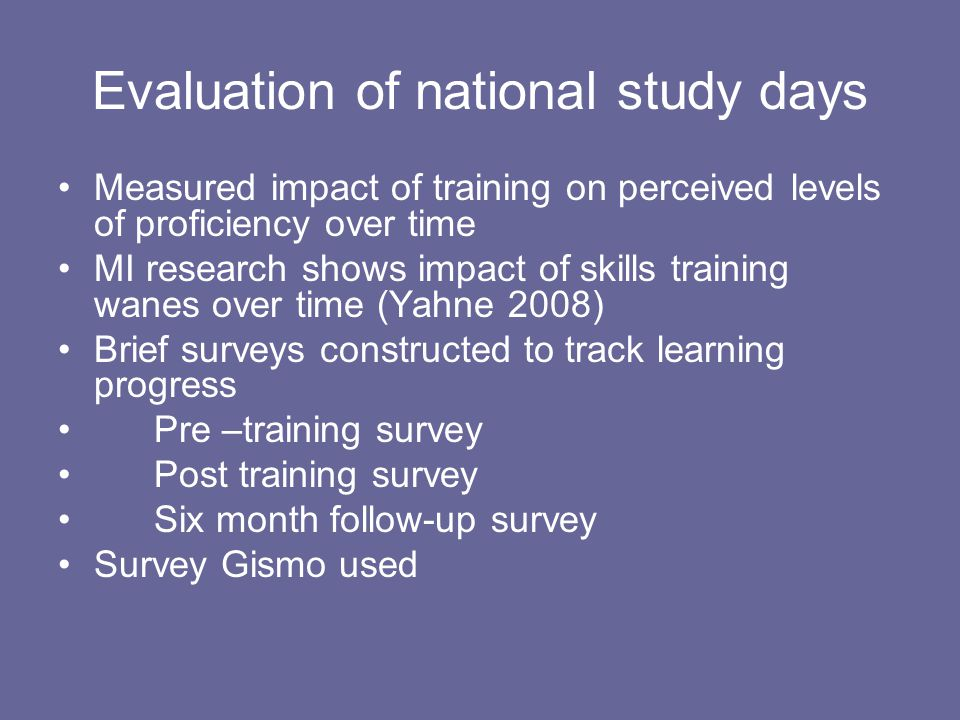 Evaluation of national study days Measured impact of training on perceived levels of proficiency over time MI research shows impact of skills training wanes over time (Yahne 2008) Brief surveys constructed to track learning progress Pre –training survey Post training survey Six month follow-up survey Survey Gismo used
