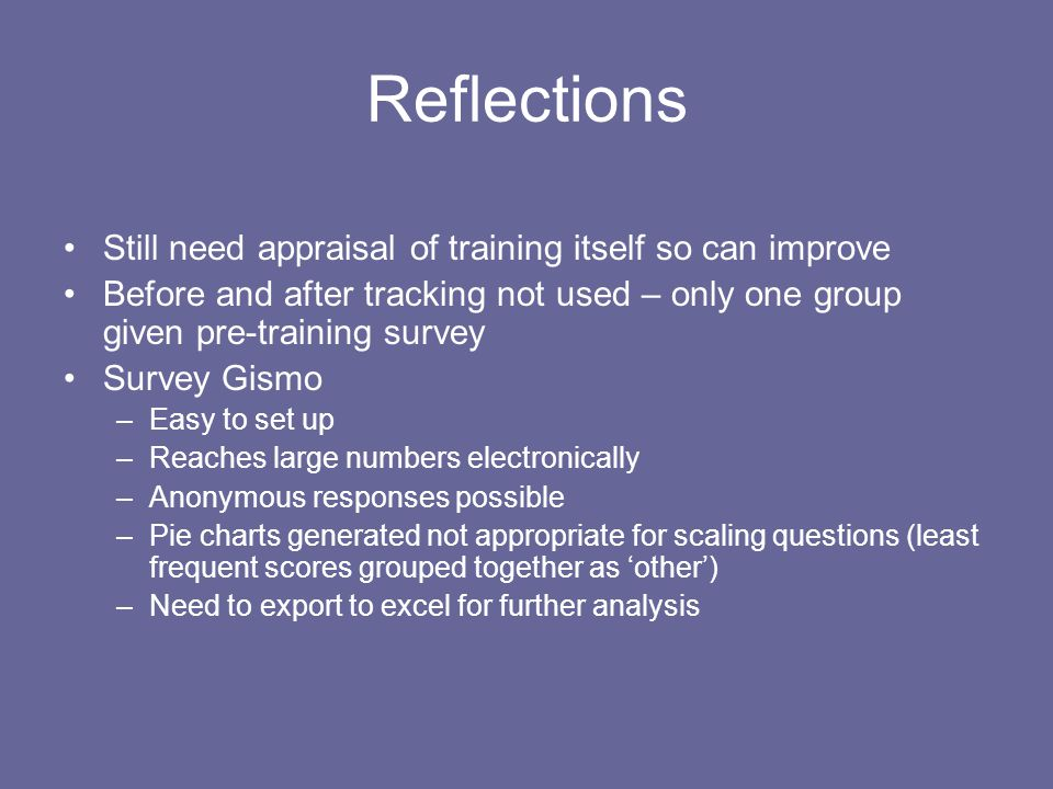 Reflections Still need appraisal of training itself so can improve Before and after tracking not used – only one group given pre-training survey Survey Gismo –Easy to set up –Reaches large numbers electronically –Anonymous responses possible –Pie charts generated not appropriate for scaling questions (least frequent scores grouped together as 'other') –Need to export to excel for further analysis