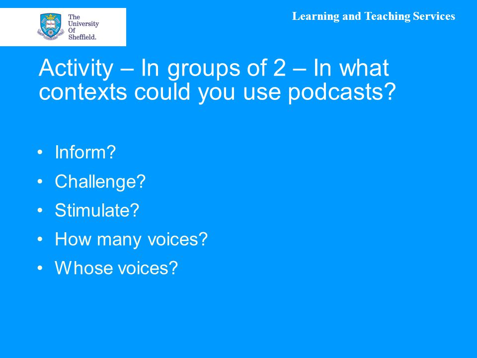 Learning and Teaching Services Activity – In groups of 2 – In what contexts could you use podcasts.