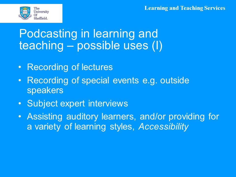 Learning and Teaching Services Podcasting in learning and teaching – possible uses (I) Recording of lectures Recording of special events e.g. outside