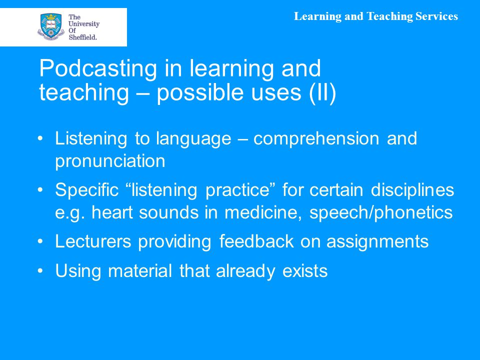 Learning and Teaching Services Podcasting in learning and teaching – possible uses (II) Listening to language – comprehension and pronunciation Specific listening practice for certain disciplines e.g.