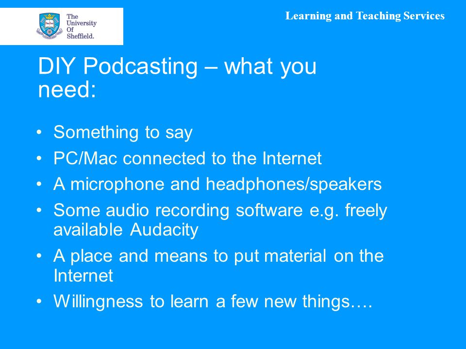 Learning and Teaching Services DIY Podcasting – what you need: Something to say PC/Mac connected to the Internet A microphone and headphones/speakers Some audio recording software e.g.