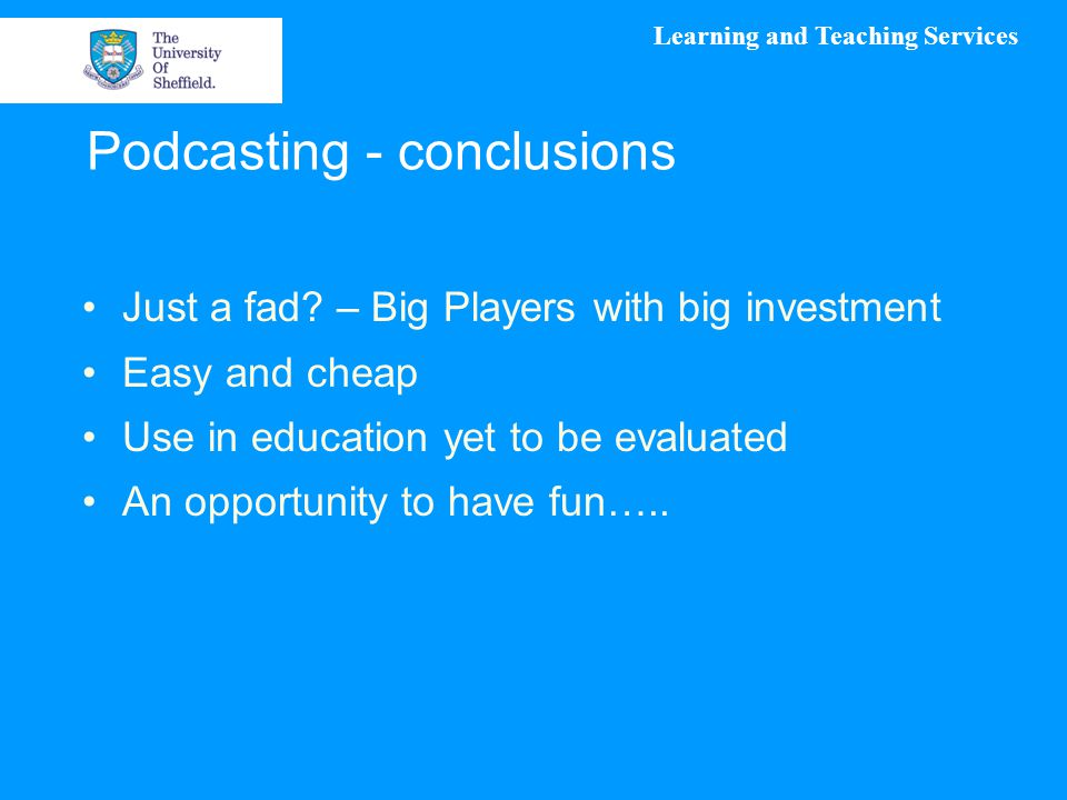 Learning and Teaching Services Podcasting - conclusions Just a fad? – Big Players with big investment Easy and cheap Use in education yet to be evalua