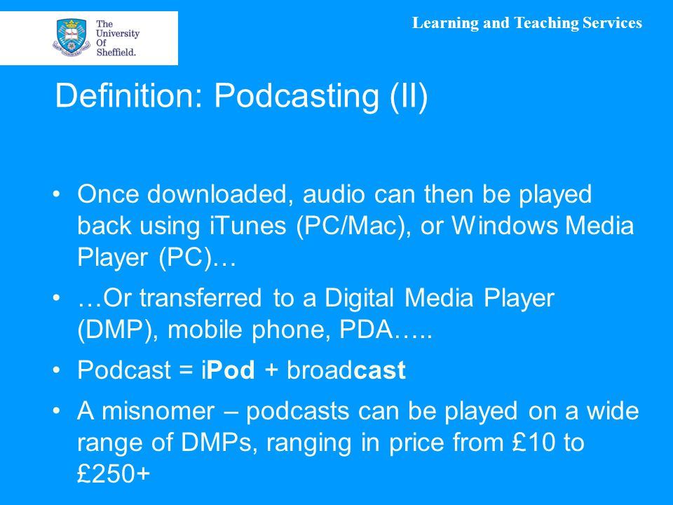 Learning and Teaching Services Definition: Podcasting (II) Once downloaded, audio can then be played back using iTunes (PC/Mac), or Windows Media Player (PC)… …Or transferred to a Digital Media Player (DMP), mobile phone, PDA…..