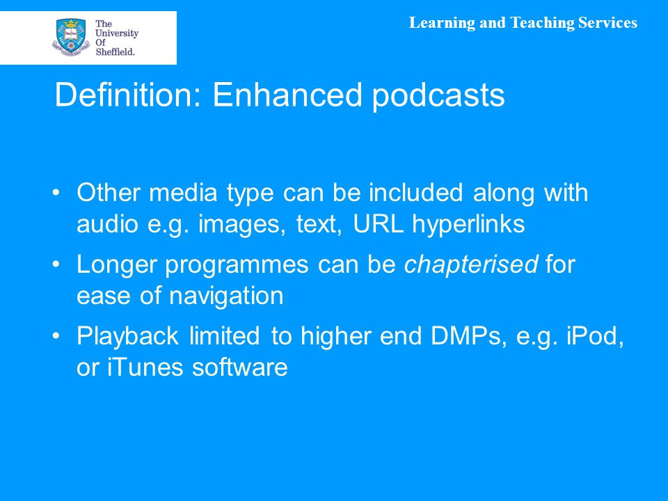 Learning and Teaching Services Definition: Enhanced podcasts Other media type can be included along with audio e.g. images, text, URL hyperlinks Longe