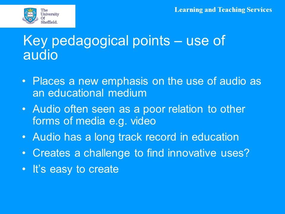 Learning and Teaching Services Key pedagogical points – use of audio Places a new emphasis on the use of audio as an educational medium Audio often se