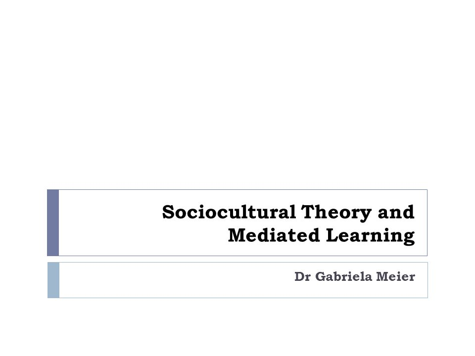 Sociocultural Theory and Mediated Learning Dr Gabriela Meier
