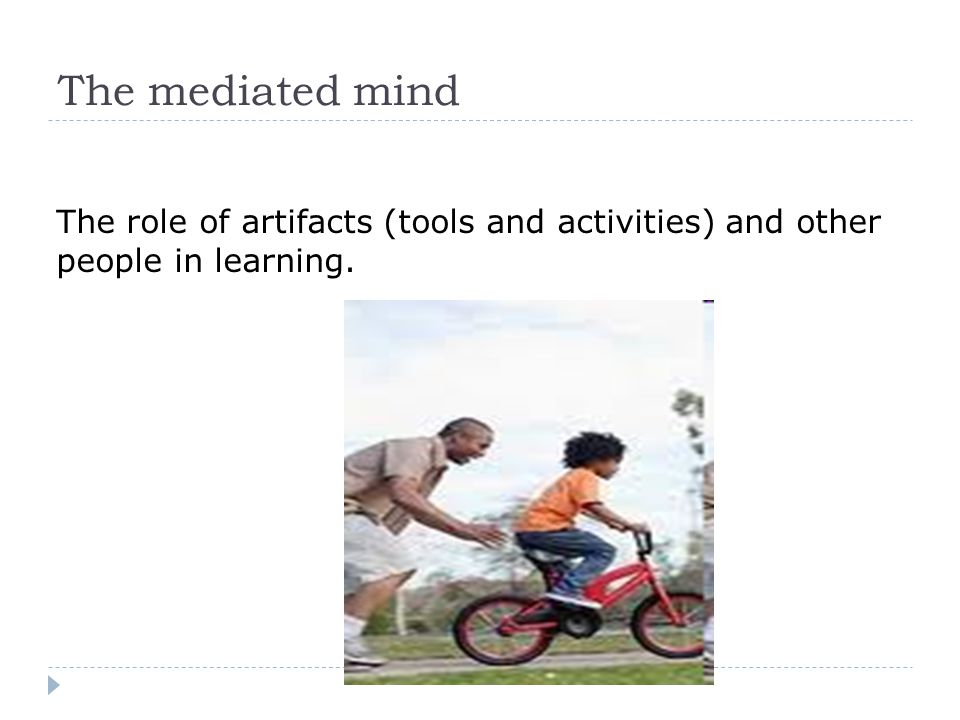 The role of artifacts (tools and activities) and other people in learning. The mediated mind