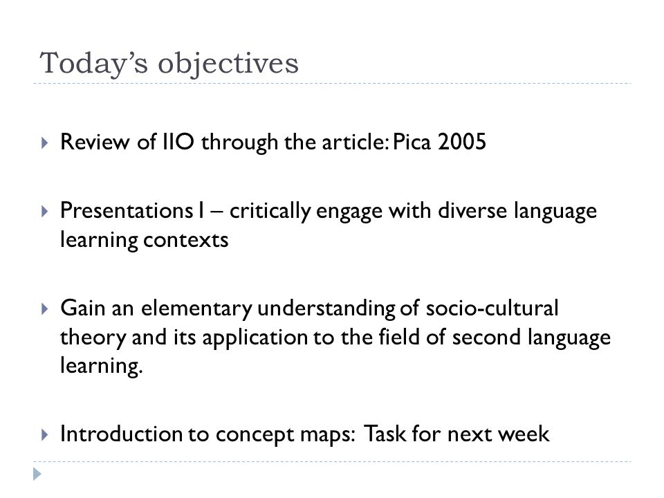 Today's objectives  Review of IIO through the article: Pica 2005  Presentations I – critically engage with diverse language learning contexts  Gain