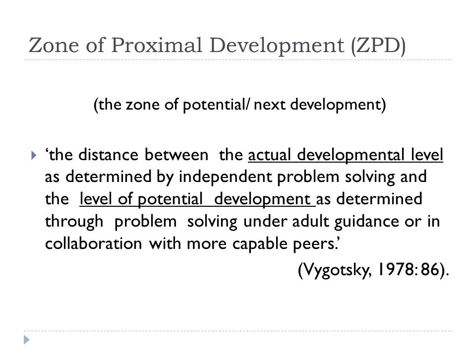 Zone of Proximal Development (ZPD) (the zone of potential/ next development)  'the distance between the actual developmental level as determined by i