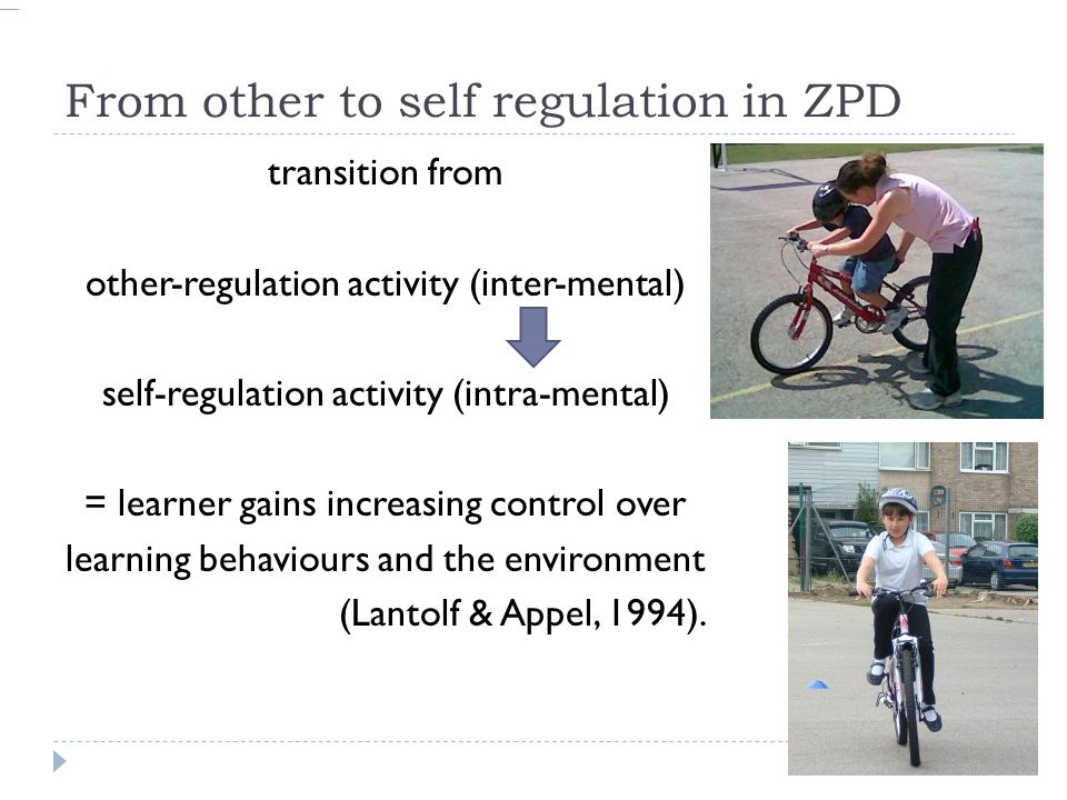 From other to self regulation in ZPD transition from other-regulation activity (inter-mental) self-regulation activity (intra-mental) = learner gains