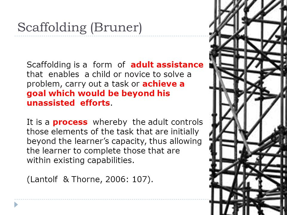 Scaffolding is a form of adult assistance that enables a child or novice to solve a problem, carry out a task or achieve a goal which would be beyond