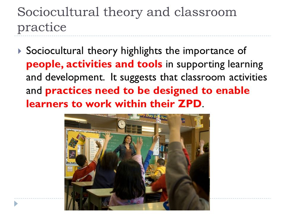 Sociocultural theory and classroom practice  Sociocultural theory highlights the importance of people, activities and tools in supporting learning an