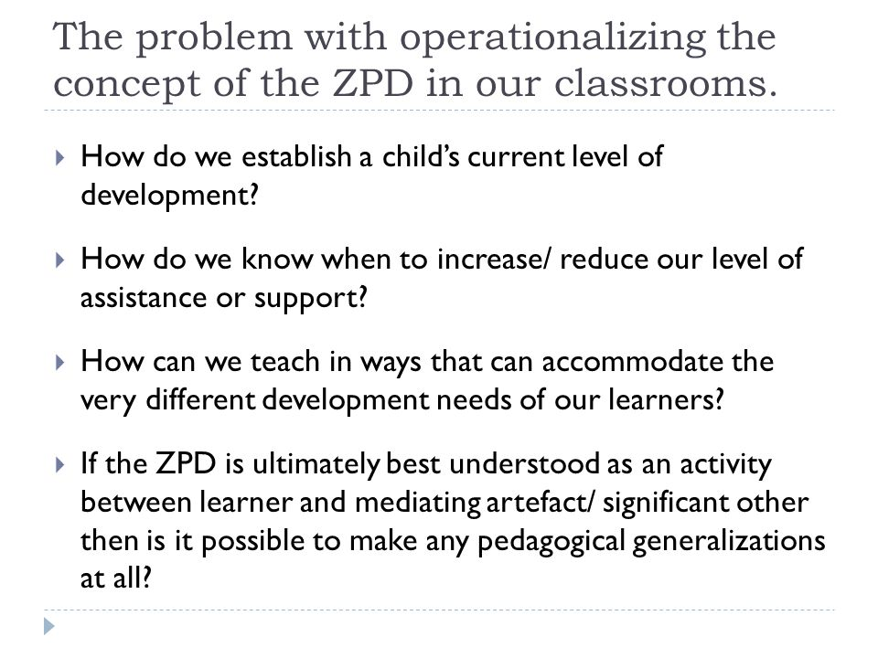 The problem with operationalizing the concept of the ZPD in our classrooms.  How do we establish a child's current level of development?  How do we