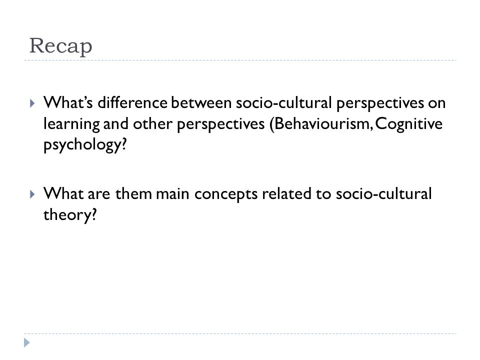 Recap  What's difference between socio-cultural perspectives on learning and other perspectives (Behaviourism, Cognitive psychology?  What are them