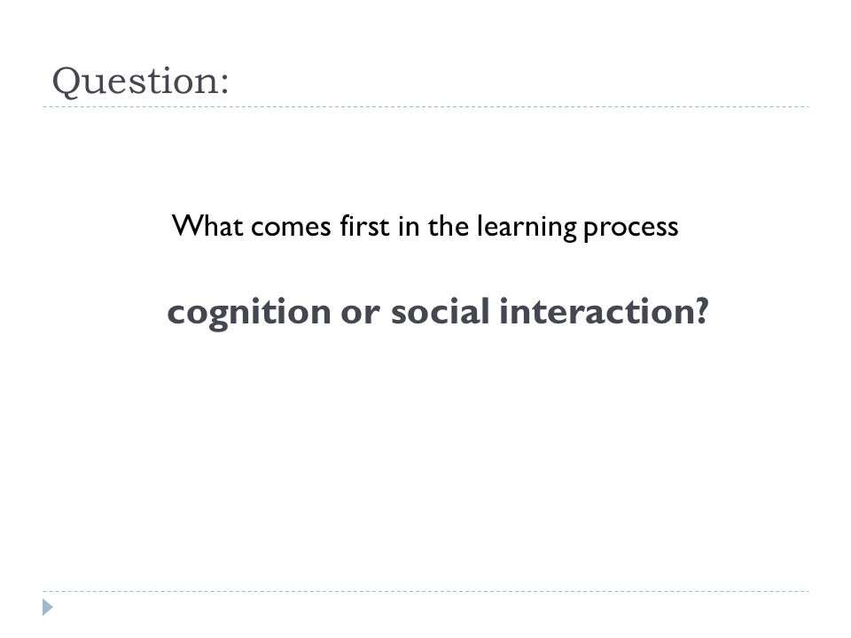 Question: What comes first in the learning process cognition or social interaction?