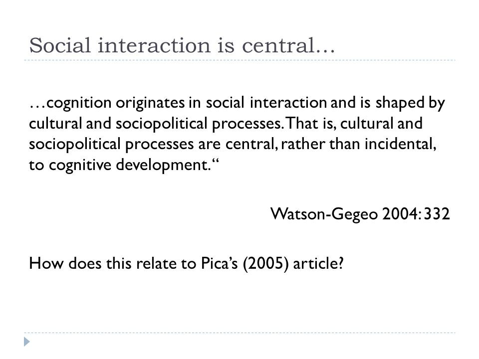 Social interaction is central… …cognition originates in social interaction and is shaped by cultural and sociopolitical processes. That is, cultural a