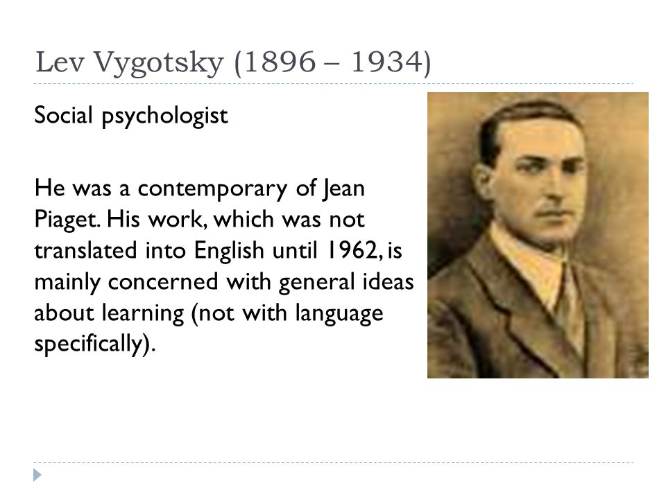 Lev Vygotsky (1896 – 1934) Social psychologist He was a contemporary of Jean Piaget. His work, which was not translated into English until 1962, is ma