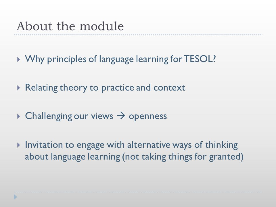 About the module  Why principles of language learning for TESOL?  Relating theory to practice and context  Challenging our views  openness  Invit