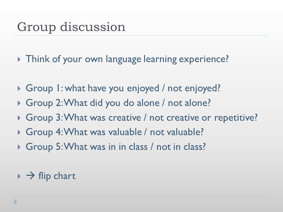 Group discussion  Think of your own language learning experience?  Group 1: what have you enjoyed / not enjoyed?  Group 2: What did you do alone /