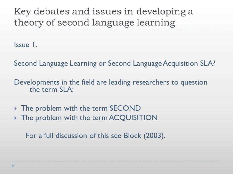 Key debates and issues in developing a theory of second language learning Issue 1. Second Language Learning or Second Language Acquisition SLA? Develo
