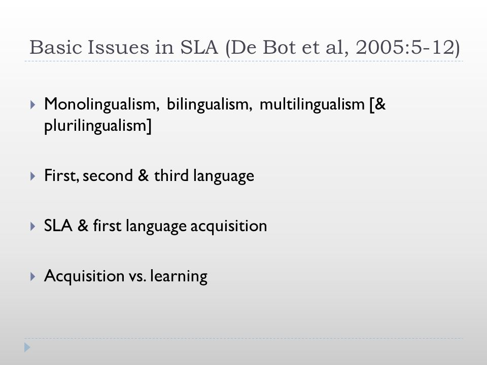Basic Issues in SLA (De Bot et al, 2005:5-12)  Monolingualism, bilingualism, multilingualism [& plurilingualism]  First, second & third language  S