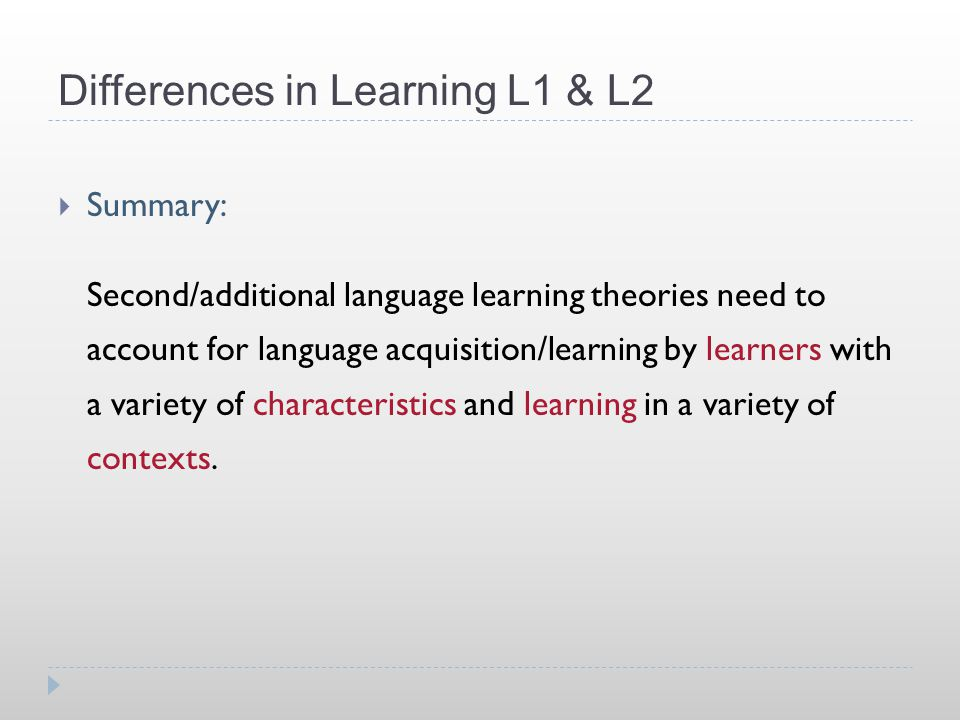 Differences in Learning L1 & L2  Summary: Second/additional language learning theories need to account for language acquisition/learning by learners