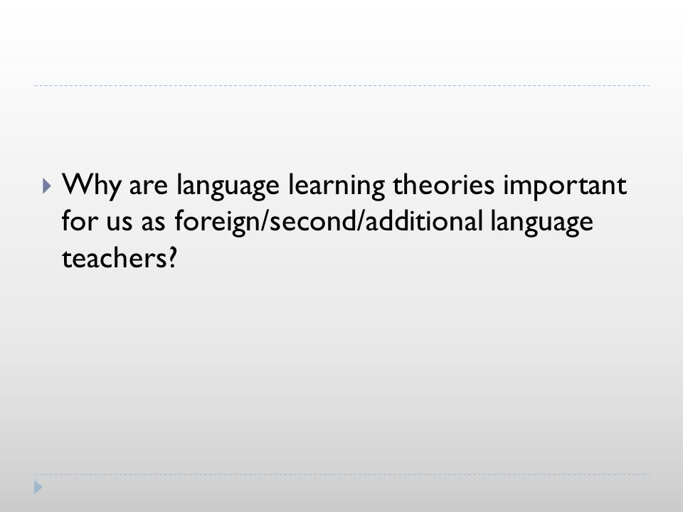  Why are language learning theories important for us as foreign/second/additional language teachers?