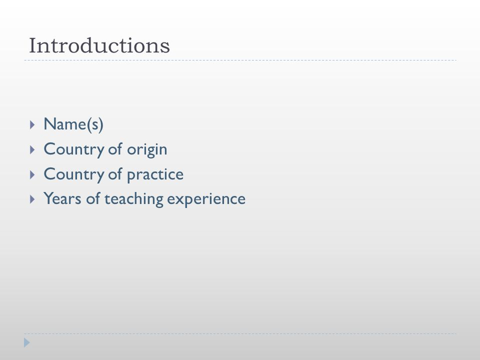Introductions  Name(s)  Country of origin  Country of practice  Years of teaching experience