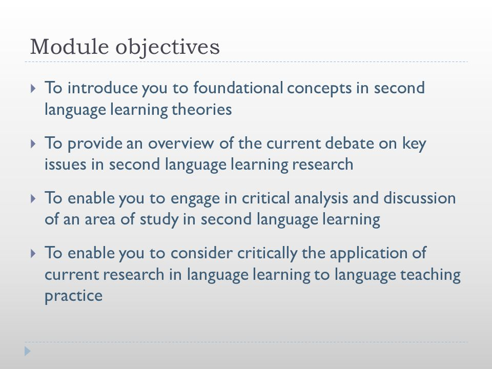 Module objectives  To introduce you to foundational concepts in second language learning theories  To provide an overview of the current debate on k
