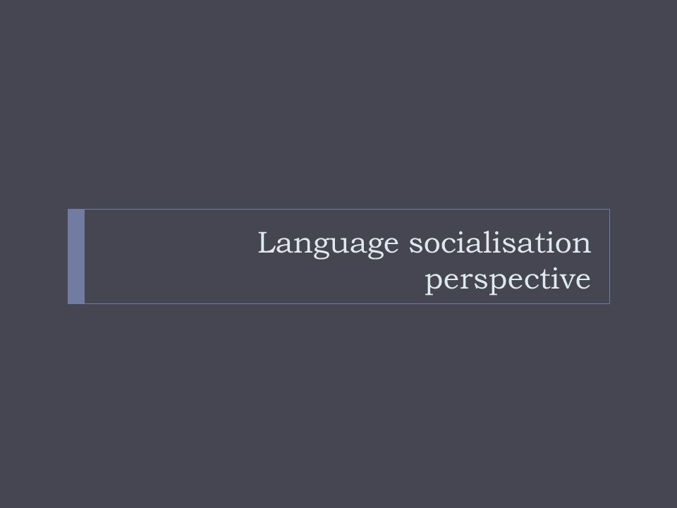 L2 socialisation Those who approach a new language thus do so not simply by learning a system of new ways in which to express and interpret their native ways of acting and feeling, but also by learning the preferences and theories of a new community.