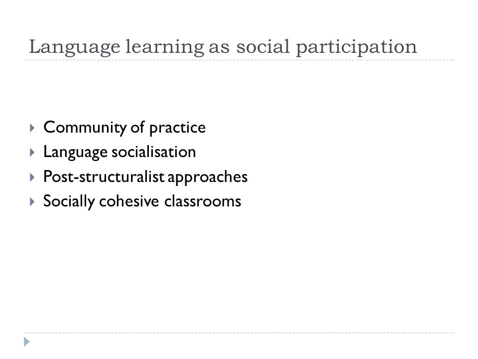 Perspectives of Language learning  Behavioural (habit formation)  Cognitive perspectives (individual, psychological focus)  Strategies and styles (competencies, intelligencies)  Emotional (affective influences)  Socio-cultural (learning as a socially mediated activity)  Socio-anthropological (social participation)  Socio-political (social justice)