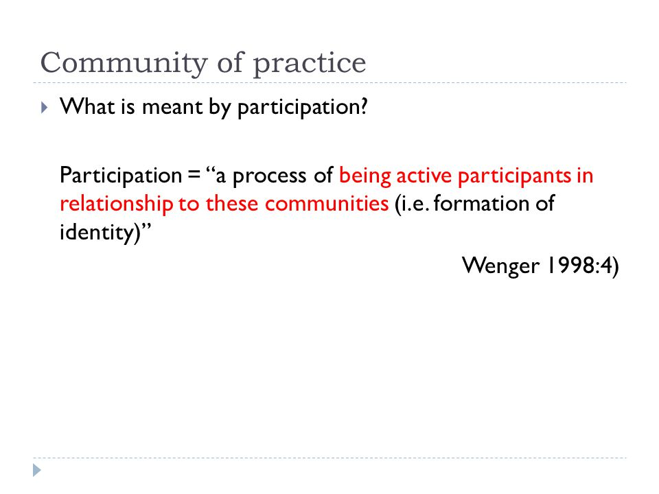 Community of Practice (CoP) A social theory of learning  Apprenticeships in non-school settings  Little explicit teaching  Newcomers assume increasingly responsible roles Etienne Wenger 1998
