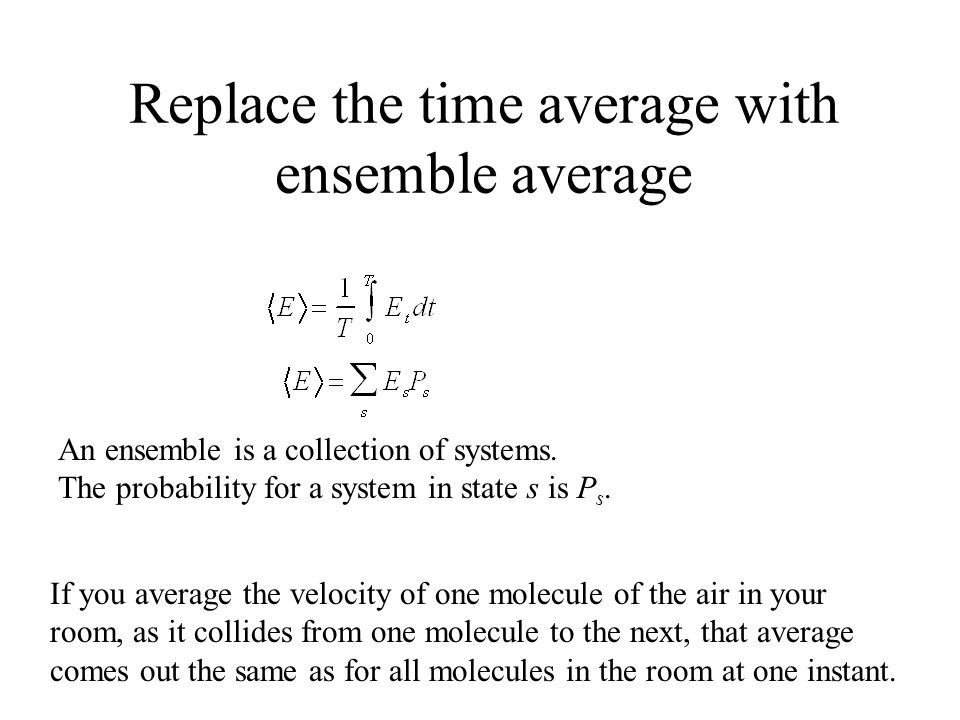 Replace the time average with ensemble average An ensemble is a collection of systems.