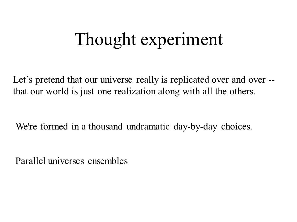 Thought experiment Let's pretend that our universe really is replicated over and over -- that our world is just one realization along with all the others.