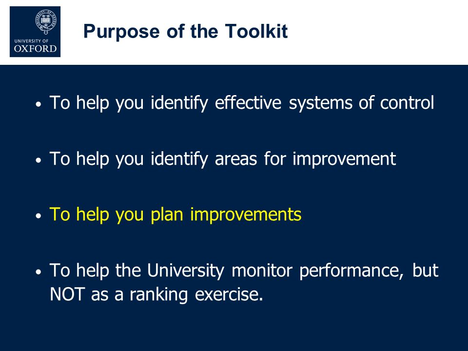 Purpose of the Toolkit To help you identify effective systems of control To help you identify areas for improvement To help you plan improvements To h