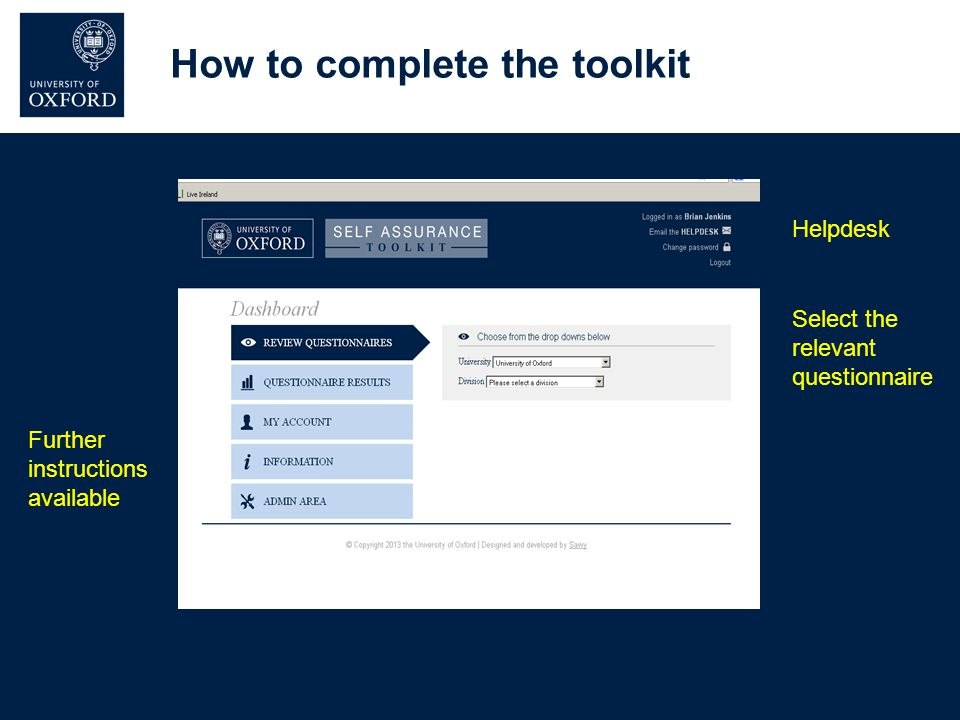 How to complete the toolkit Select the relevant questionnaire Further instructions available Helpdesk