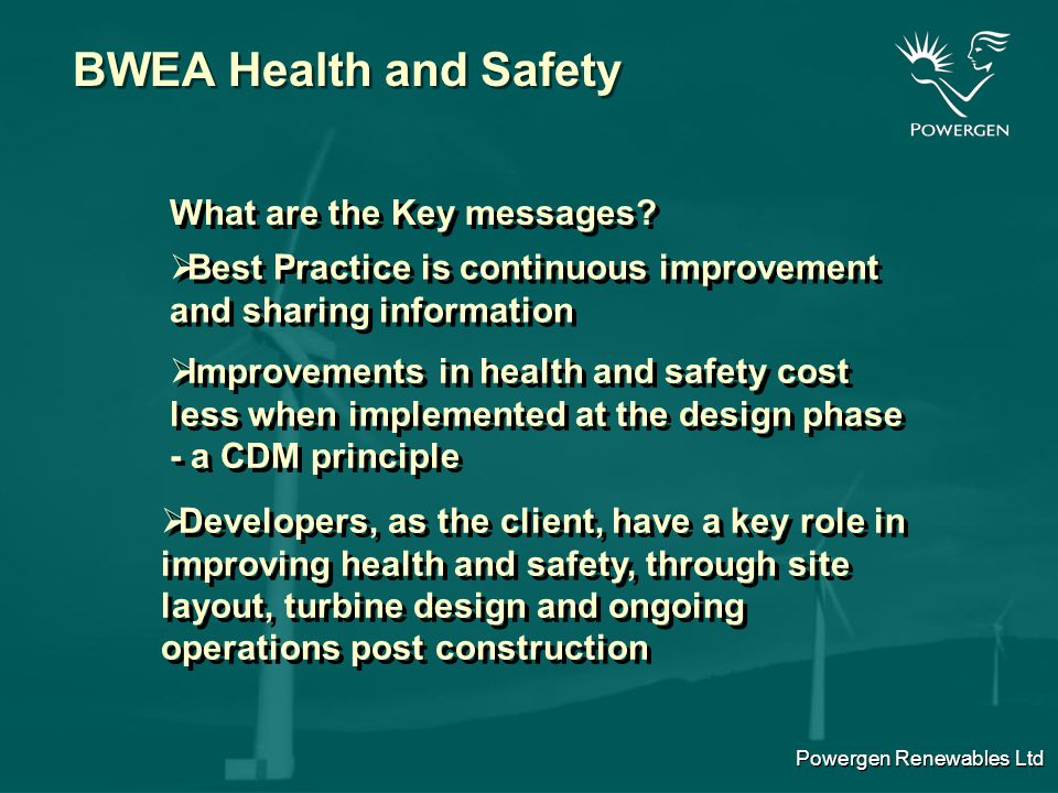 Powergen Renewables Ltd BWEA Health and Safety Key issues covered by the guidelines  Extension of Health and Safety at Work Act to cover offshore wind sites  Relevant legislation to offshore sites  Extension of Health and Safety at Work Act to cover offshore wind sites  Relevant legislation to offshore sites  Improved health and safety guidance  HSE documentation  Protection from falls  Public safety  Site layout to reduce risks  Improved health and safety guidance  HSE documentation  Protection from falls  Public safety  Site layout to reduce risks