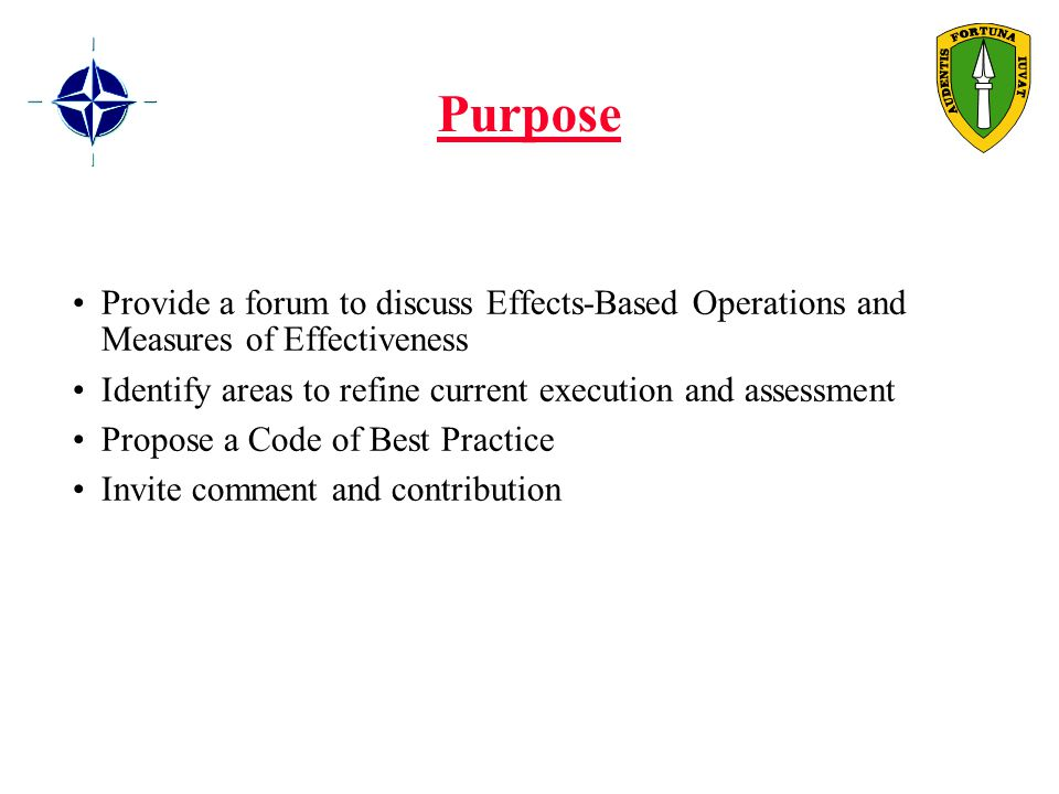 Purpose Provide a forum to discuss Effects-Based Operations and Measures of Effectiveness Identify areas to refine current execution and assessment Propose a Code of Best Practice Invite comment and contribution