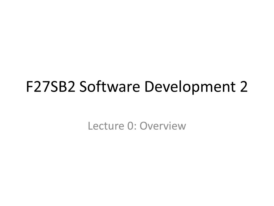 F27SB2 Software Development 2 Lecture 0: Overview