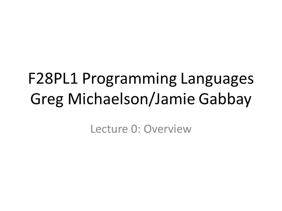 F28PL1 Programming Languages Greg Michaelson/Jamie Gabbay Lecture 0: Overview