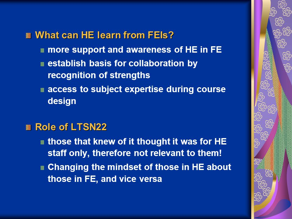 What can HE learn from FEIs? more support and awareness of HE in FE establish basis for collaboration by recognition of strengths access to subject ex