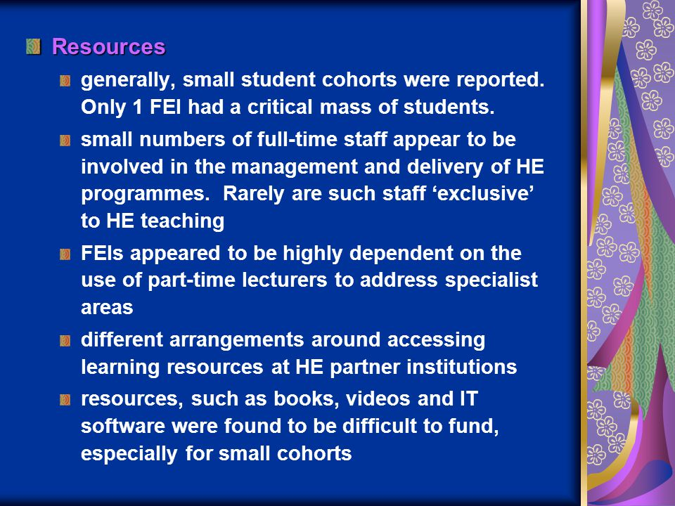 Resources generally, small student cohorts were reported. Only 1 FEI had a critical mass of students. small numbers of full-time staff appear to be in