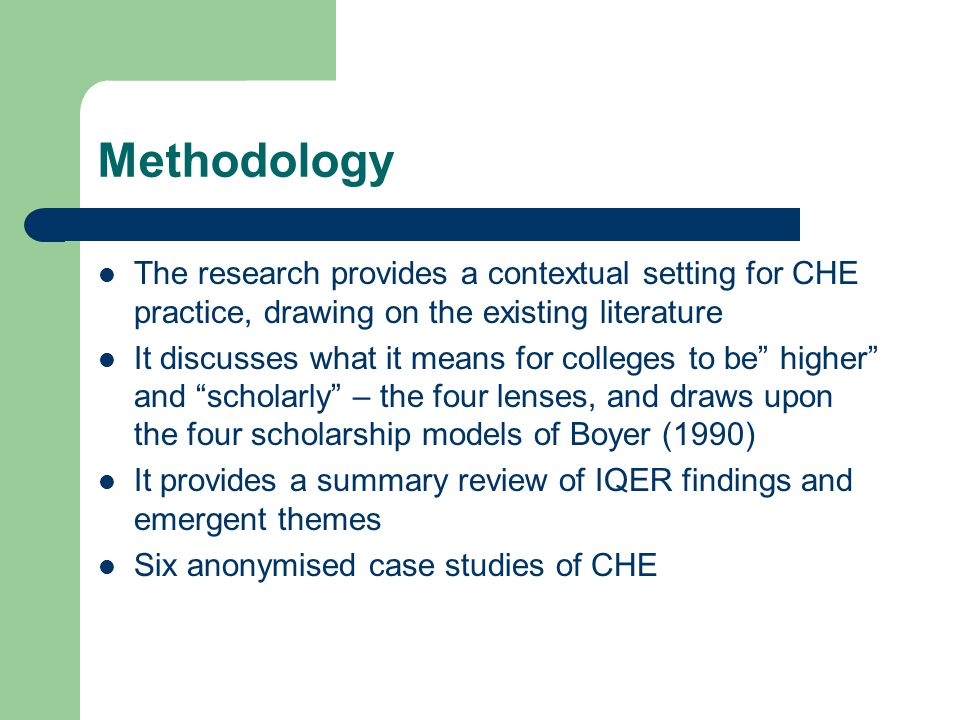 Methodology The research provides a contextual setting for CHE practice, drawing on the existing literature It discusses what it means for colleges to be higher and scholarly – the four lenses, and draws upon the four scholarship models of Boyer (1990) It provides a summary review of IQER findings and emergent themes Six anonymised case studies of CHE